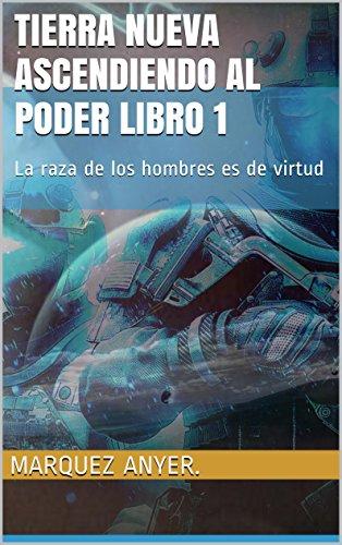 Tierra nueva ascendiendo al poder libro 1: La  raza de los hombres es de virtud por Marquez anyer.