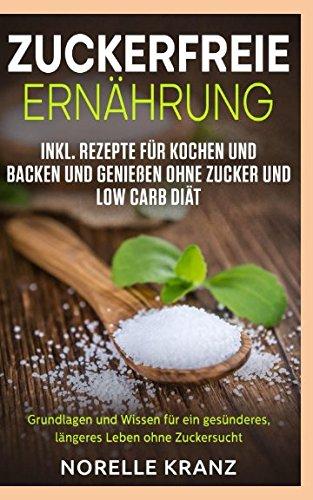 Zuckerfreie Ernährung Grundlagen und Wissen für ein gesünderes, längeres Leben ohne Zuckersucht inkl. Rezepte für Kochen und Backen und Genießen ohne Zucker und Low Carb Diät