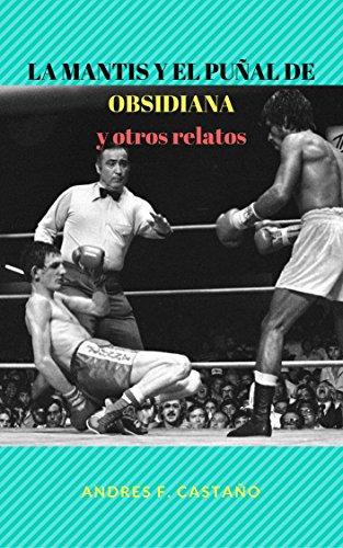 La mantis y el puñal de obsidiana y otros relatos: cuentos por Andrés F. Castaño