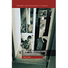 Queer Domesticities: Homosexuality and Home Life in Twentieth-Century London (Genders and Sexualities in History)