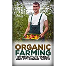 Organic Farming: How to Start and Maintain Your Own Organic Farm (Organic, Organic Farm, Organic Cultivation, Organic Gardening, Organic Vegetable) (English Edition)