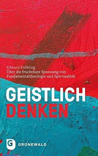 Geistlich denken: Über die fruchtbare Spannung von Fundamentaltheologie und Spiritualität