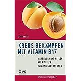 Krebs bekämpfen mit Vitamin B17: Vorbeugen und Heilen mit Nitrilen aus Aprikosenkernen