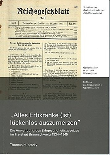 Alle Erbkranke (ist) lückenlos auszumerzen: Die Anwendung des Erbgesundheitsgesetzes im Freistaat Braunschweig 1934-1945 (Schriften der Gedenkstätte in der JVA Wolfenbüttel)