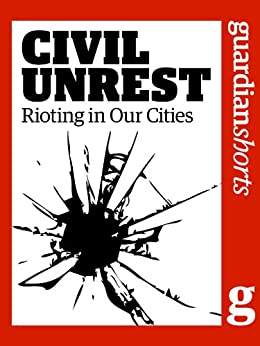Civil Unrest: Rioting in our cities (Guardian Shorts Book 8) by [The Guardian]