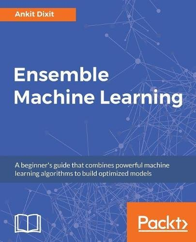 Ensemble Machine Learning: A beginner's guide that combines powerful machine learning algorithms to build optimized models