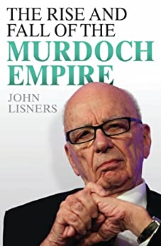 The Rise and Fall of the Murdoch Empire by [Lisners, John]