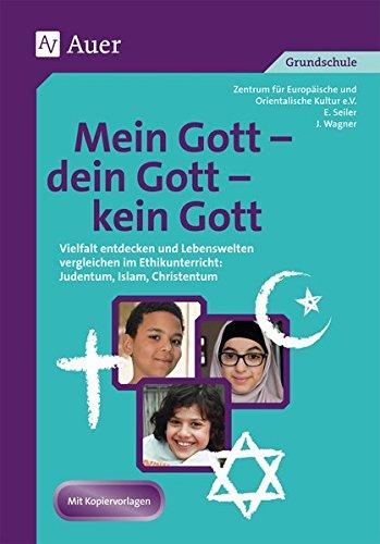 Mein Gott - dein Gott - kein Gott: Vielfalt entdecken und Lebenswelten vergleichen im Ethikunterricht: Judentum, Islam, Christentum (3. und 4. Klasse)