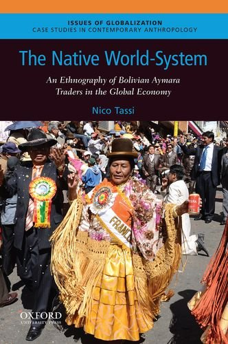 The Native World-System: An Ethnography of Bolivian Aymara Traders in the Global Economy (Issues of Globalization: Case Studies in Contemporary Anthro)