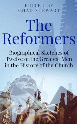 The Reformers: Biographical Sketches of Twelve of the Greatest Men in the History of the Church por Chad Stewart