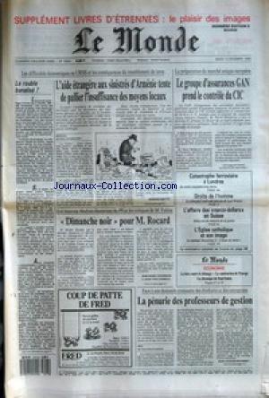 MONDE (LE) [No 13647] du 13/12/1988 - LE ROUBLE BANALISE ? - L'AIDE ETRANGERE AUX SINISTRES D'ARMENIE TENTE DE PALLIER L'INSUFFISANCE DES MOYENS LOCAUX PAR BERNARD GUETTA - LE GROUPE D'ASSURANCES GAN PREND LE CONTROLE DU CIC - DIMANCHE NOIR POUR M. ROCARD PAR JEAN-MARIE COLOMBANI ET JEAN-YVES LHOMEAU - CATASTROPHE FERROVIAIRE A LONDRES - DROITS DE L'HOMME - L'AFFAIRE DES NARCO-DOLLARS EN SUISSE - L'EGLISE CATHOLIQUE ET SON IMAGE - LA PENURIE DES PROFESSEURS DE GESTION PAR JEAN-JACQU