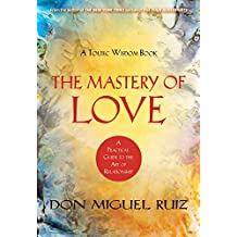 MASTERY OF LOVE : A PRACTICAL GUIDE TO THE ART OF RELATIONSHIP A TOLTEC WISDOM BOOK [Paperback] DON MIGUEL RUIZ