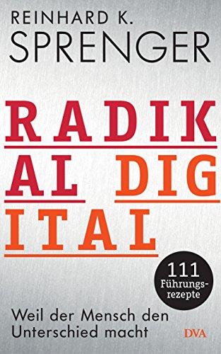 Radikal digital: Weil der Mensch den Unterschied macht - 111 Führungsrezepte von [Sprenger, Reinhard K.]