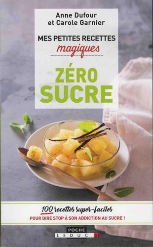 Mes petites recettes magiques zéro sucre : 100 recettes super-faciles pour dire stop à son addiction au sucre !