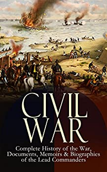 Descargar CIVIL WAR – Complete History of the War, Documents, Memoirs & Biographies of the Lead Commanders: Memoirs of Ulysses S. Grant & William T. Sherman, Biographies ... Orders & Actions PDF