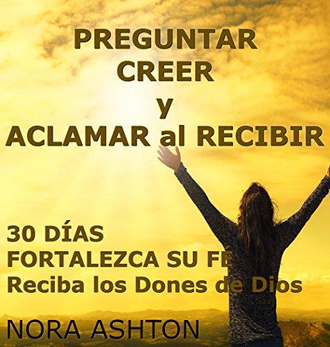 PREGUNTAR, CREER y ACLAMAR al RECIBIR : 30 Días: Fortalezca Su Fe; Reciba los Dones de Dios por Nora Ashton