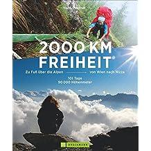Alpenüberquerung - 2000 km Freiheit: Zu Fuß über die Alpen von Wien nach Nizza – 101 Tage, 90000 Höhenmeter. Mehr als Fernwanderwege: Abenteuer Alpentreks. Von den Tauern bis zu den Seealpen
