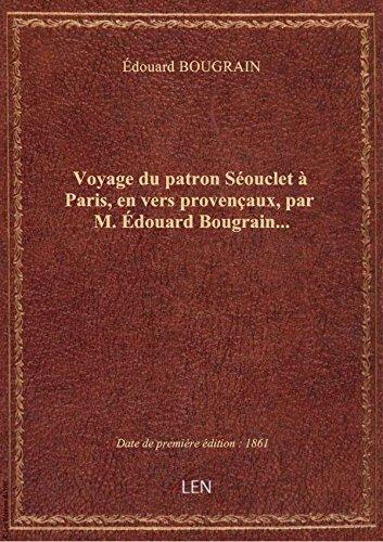 Voyage du patron Séouclet à Paris, en vers provençaux, par M. Édouard Bougrain...