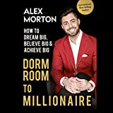 Dorm Room to Millionaire: How to Dream Big, Believe Big & Achieve Big - Alex Morton