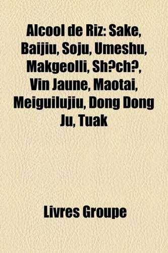 Alcool de Riz: Sake, Baijiu, Soju, Umeshu, Makgeolli, Sh?ch?, Vin Jaune, Maotai, Meiguilujiu, Dong Dong Ju, Tuak