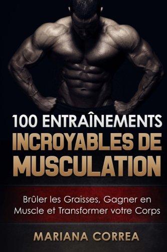 100 ENTRAINEMENTS INCROYABLES De MUSCULATION: Bruler les Graisses, Gagner en Muscle et Transformer votre Corps