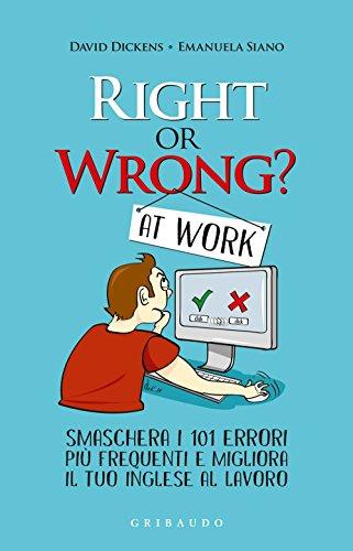 Right or wrong? at work. Smaschera i 101 errori pi frequenti e migliora il tuo inglese al lavoro