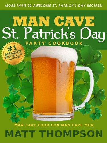 The Man Cave St. Patrick's Day Cookbook: More Than 50 Awesome St. Patrick's Day Recipes For Partying In The Man Cave (English Edition) (Irish Corned Beef)