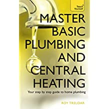 Master Basic Plumbing And Central Heating: Teach Yourself: A quick guide to plumbing and heating jobs, including basic emergency repairs
