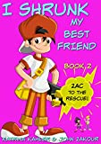 I Shrunk My Best Friend! - Book 2 - Zac to the Rescue!: Books for Kids ages 9-12 (A Very Funny Book for Girls and Boys)