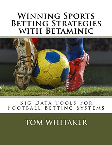 Winning Sports Betting Strategies with Betaminic Big Data Tools for Football Betting Systems: A step-by-step guide to using the Betamin Builder Data Analysis soccer betting systems (English Edition)