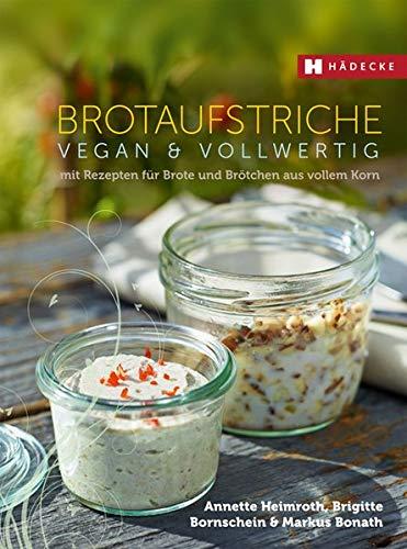 Brotaufstriche vegan & vollwertig: mit Rezepten für Brote und Brötchen aus vollem Korn (Vegan & vollwertig genießen) - Vegan Backen Brot