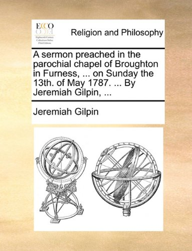 A sermon preached in the parochial chapel of Broughton in Furness, ... on Sunday the 13th. of May 1787. ... By Jeremiah Gilpin, ...