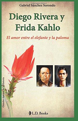 Diego Rivera y Frida Kahlo: El amor entre el elefante y la paloma: Volume 1 (Grandes amores de la historia)