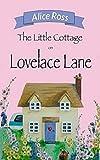The Little Cottage On Lovelace Lane (Lovelace Lane, Book 1) by Alice Ross