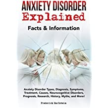Anxiety Disorder Explained: Anxiety Disorder Types, Diagnosis, Symptoms, Treatment, Causes, Neurocognitive Disorders, Prognosis, Research, History, Myths, and More! Facts & Information