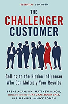 The Challenger Customer: Selling to the Hidden Influencer Who Can Multiply Your Results by [Dixon, Matthew, Adamson, Brent, Spenner, Pat, Toman, Nick]