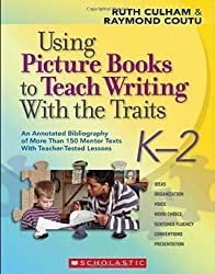 Using Picture Books to Teach Writing with the Traits: K-2: An Annotated Bibliography of More Than 150 Mentor Texts with Teacher-Tested Lessons