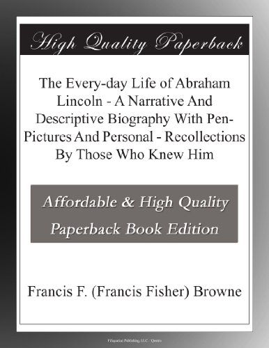 The Every-day Life of Abraham Lincoln - A Narrative And Descriptive Biography With Pen-Pictures And Personal - Recollections By Those Who Knew Him (Of Book Abraham A Picture Lincoln)