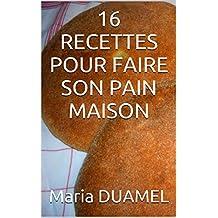 16 RECETTES POUR FAIRE SON PAIN MAISON (French Edition)