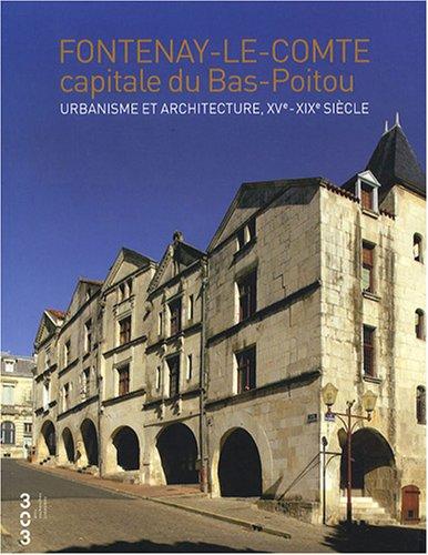 Fontenay le Comte capitale du Bas Poitou : Urbanisme et architecture, XVe- XIXe siècle par Marie-Thérèse Réau