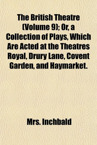 The British Theatre (Volume 9); Or, a Collection of Plays, Which Are Acted at the Theatres Royal, Drury Lane, Covent Garden, and Haymarket.