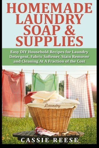 Homemade Laundry Soap & Supplies: Easy DIY Household Recipes for Laundry Detergent, Fabric Softener, Stain Remover and Cleaning At A Fraction of the Cost by Cassie Reese (2015-01-13)