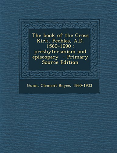 The Book of the Cross Kirk, Peebles, A.D. 1560-1690: Presbyterianism and Episcopacy - Primary Source Edition
