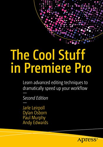 The Cool Stuff in Premiere Pro: Learn advanced editing techniques to dramatically speed up your workflow