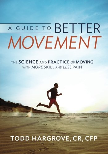A Guide to Better Movement: The Science and Practice of Moving with More Skill and Less Pain por Todd Hargrove