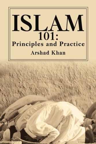 Islam 101: Principles and Practice by Arshad Khan - Islam 101