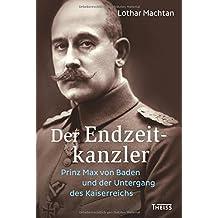 Der Endzeitkanzler: Prinz Max von Baden und der Untergang des Kaiserreichs