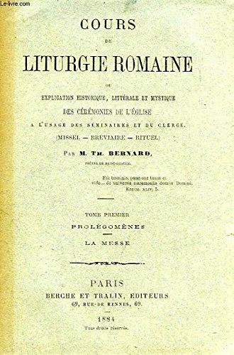 COURS DE LITURGIE ROMAINE, OU EXPLICATION HISTORIQUE, LITTERALE ET MYSTIQUE DES CEREMONIES DE L'EGLISE, TOME I, PROLEGOMENES, LA MESSE