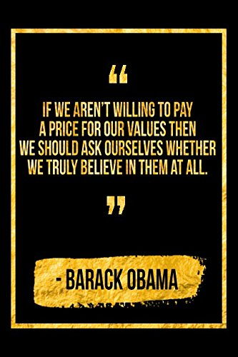 If We Aren't Willing To Pay A Price For Our Values, Then We Should Ask Ourselves Whether We Truly Believe In Them At All: Black Barack Obama Quote Designer Notebook