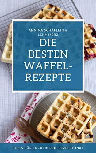 Waffel Rezeptbuch - die besten Waffelrezepte mit und ohne Zucker  - am Stiel, als Herzwaffel oder belgische Waffel - Waffeln gesund und lecker selber machen!